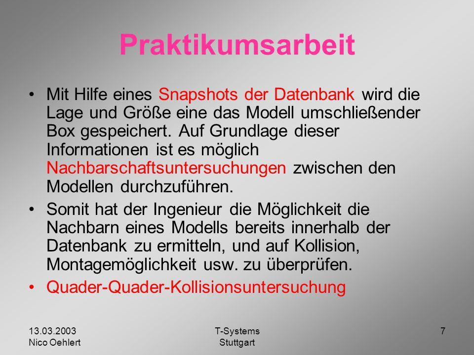13.03.2003 Nico Oehlert T-Systems Stuttgart 7 Praktikumsarbeit Mit Hilfe eines Snapshots der Datenbank wird die Lage und Größe eine das Modell umschließender Box gespeichert.