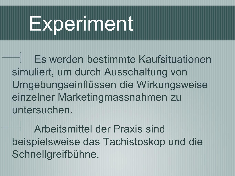 Experiment Es werden bestimmte Kaufsituationen simuliert, um durch Ausschaltung von Umgebungseinflüssen die Wirkungsweise einzelner Marketingmassnahme