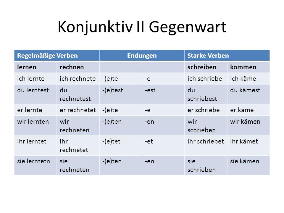 Konjunktiv II Gegenwart Regelmäßige VerbenEndungenStarke Verben lernenrechnenschreibenkommen ich lernteich rechnete-(e)te-eich schriebeich käme du lerntestdu rechnetest -(e)test-estdu schriebest du kämest er lernteer rechnetet-(e)te-eer schriebeer käme wir lerntenwir rechneten -(e)ten-enwir schrieben wir kämen ihr lerntetihr rechnetet -(e)tet-etihr schriebetihr kämet sie lerntetnsie rechneten -(e)ten-ensie schrieben sie kämen