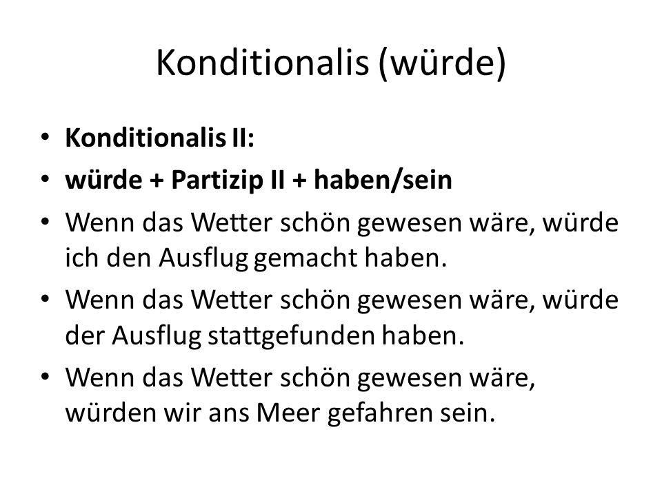 Konditionalis (würde) Konditionalis II: würde + Partizip II + haben/sein Wenn das Wetter schön gewesen wäre, würde ich den Ausflug gemacht haben.