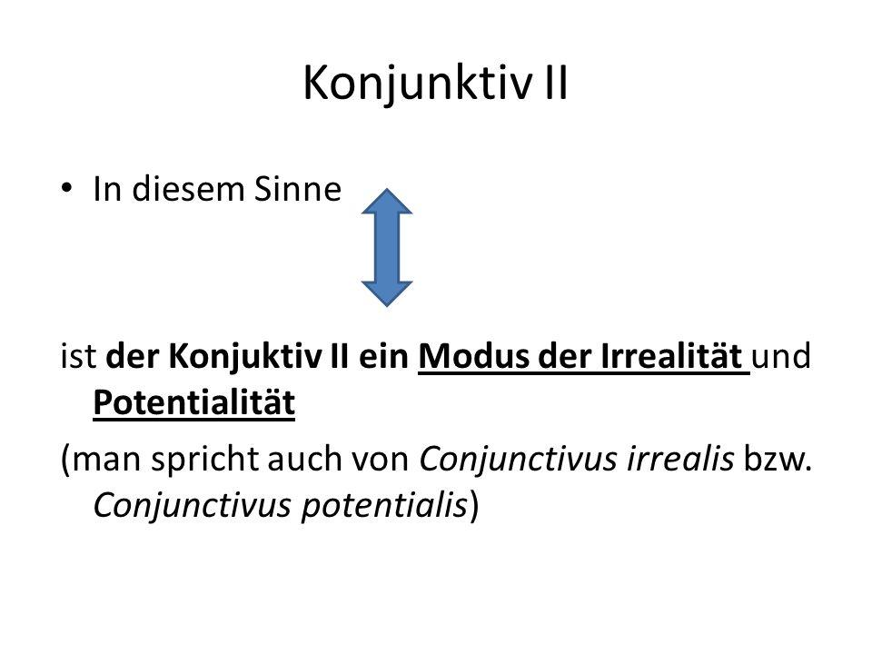 Konjunktiv II In diesem Sinne ist der Konjuktiv II ein Modus der Irrealität und Potentialität (man spricht auch von Conjunctivus irrealis bzw.
