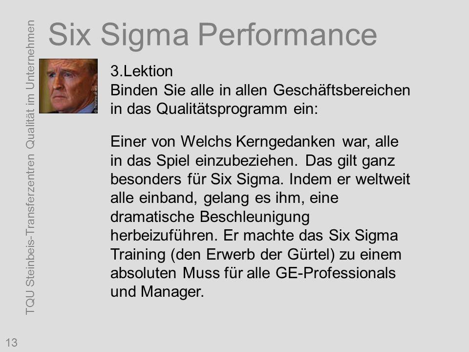 TQU Steinbeis-Transferzentren Qualität im Unternehmen 13 Six Sigma Performance 3.Lektion Binden Sie alle in allen Geschäftsbereichen in das Qualitätsprogramm ein: Einer von Welchs Kerngedanken war, alle in das Spiel einzubeziehen.
