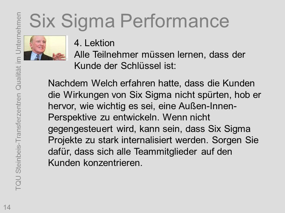 TQU Steinbeis-Transferzentren Qualität im Unternehmen 14 Six Sigma Performance 4. Lektion Alle Teilnehmer müssen lernen, dass der Kunde der Schlüssel