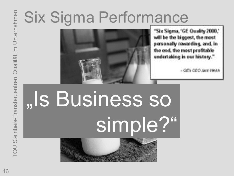 """TQU Steinbeis-Transferzentren Qualität im Unternehmen 16 Six Sigma Performance """"Is Business so simple?"""""""