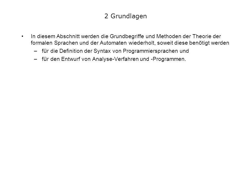 2 Grundlagen In diesem Abschnitt werden die Grundbegriffe und Methoden der Theorie der formalen Sprachen und der Automaten wiederholt, soweit diese ben ö tigt werden –f ü r die Definition der Syntax von Programmiersprachen und –f ü r den Entwurf von Analyse-Verfahren und -Programmen.