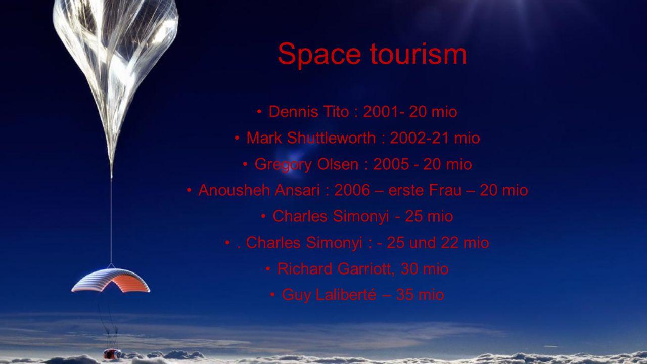 Space tourism Dennis Tito : 2001- 20 mio Mark Shuttleworth : 2002-21 mio Gregory Olsen : 2005 - 20 mio Anousheh Ansari : 2006 – erste Frau – 20 mio Charles Simonyi - 25 mio.