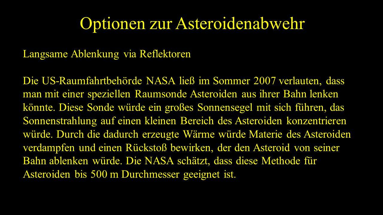 Optionen zur Asteroidenabwehr Langsame Ablenkung via Reflektoren Die US-Raumfahrtbehörde NASA ließ im Sommer 2007 verlauten, dass man mit einer speziellen Raumsonde Asteroiden aus ihrer Bahn lenken könnte.