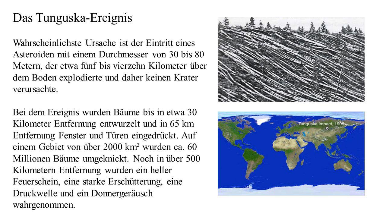Das Tunguska-Ereignis Wahrscheinlichste Ursache ist der Eintritt eines Asteroiden mit einem Durchmesser von 30 bis 80 Metern, der etwa fünf bis vierzehn Kilometer über dem Boden explodierte und daher keinen Krater verursachte.