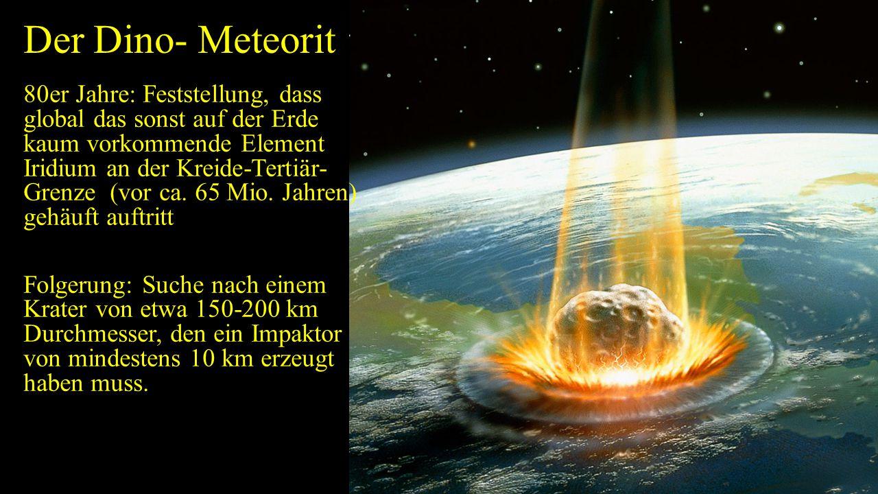 Der Dino- Meteorit 80er Jahre: Feststellung, dass global das sonst auf der Erde kaum vorkommende Element Iridium an der Kreide-Tertiär- Grenze (vor ca.