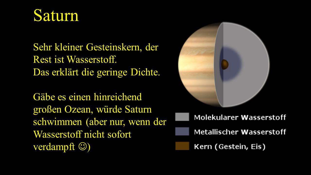 Saturn Sehr kleiner Gesteinskern, der Rest ist Wasserstoff. Das erklärt die geringe Dichte. Gäbe es einen hinreichend großen Ozean, würde Saturn schwi