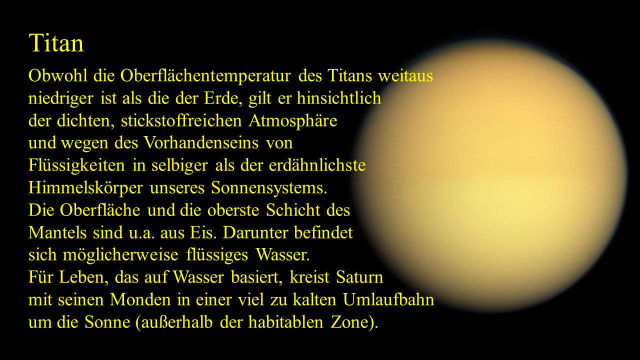 Titan Obwohl die Oberflächentemperatur des Titans weitaus niedriger ist als die der Erde, gilt er hinsichtlich der dichten, stickstoffreichen Atmosphä