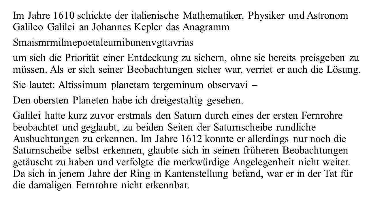 Im Jahre 1610 schickte der italienische Mathematiker, Physiker und Astronom Galileo Galilei an Johannes Kepler das Anagramm Smaismrmilmepoetaleumibune