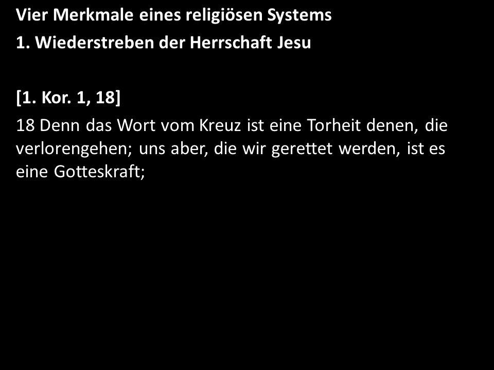 Vier Merkmale eines religiösen Systems 1. Wiederstreben der Herrschaft Jesu [1. Kor. 1, 18] 18 Denn das Wort vom Kreuz ist eine Torheit denen, die ver