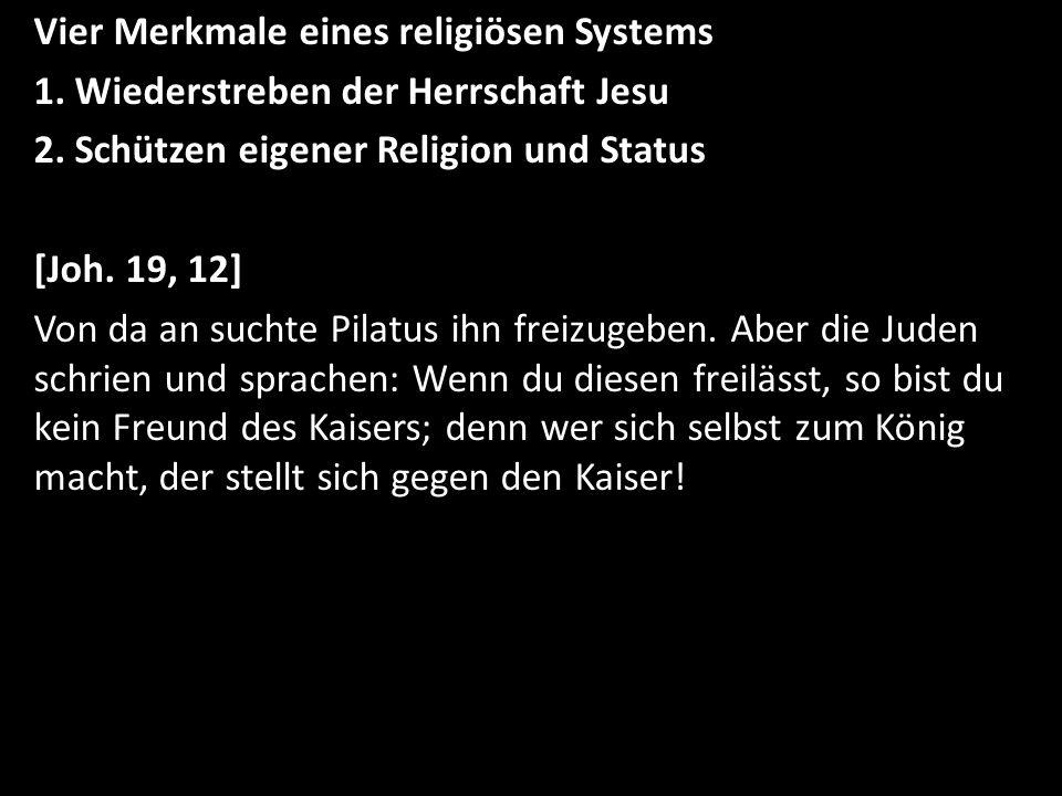 Vier Merkmale eines religiösen Systems 1. Wiederstreben der Herrschaft Jesu 2. Schützen eigener Religion und Status [Joh. 19, 12] Von da an suchte Pil