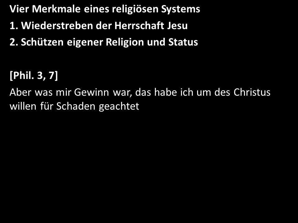 Vier Merkmale eines religiösen Systems 1. Wiederstreben der Herrschaft Jesu 2. Schützen eigener Religion und Status [Phil. 3, 7] Aber was mir Gewinn w