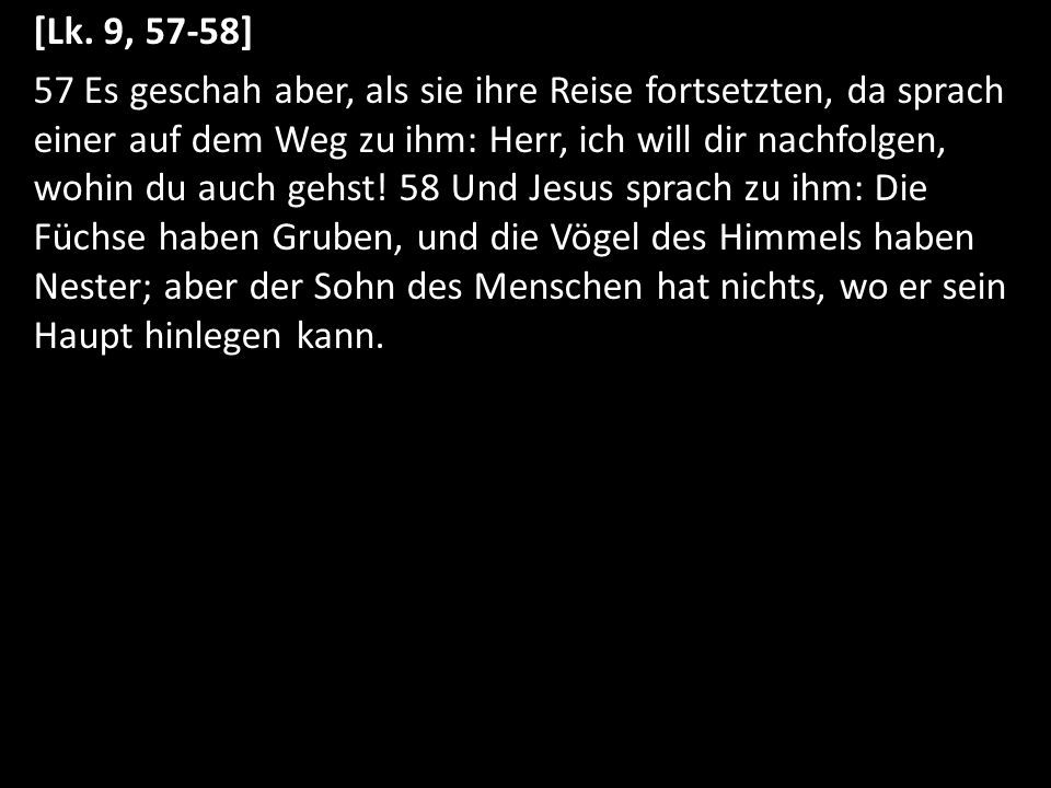 [Lk. 9, 57-58] 57 Es geschah aber, als sie ihre Reise fortsetzten, da sprach einer auf dem Weg zu ihm: Herr, ich will dir nachfolgen, wohin du auch ge
