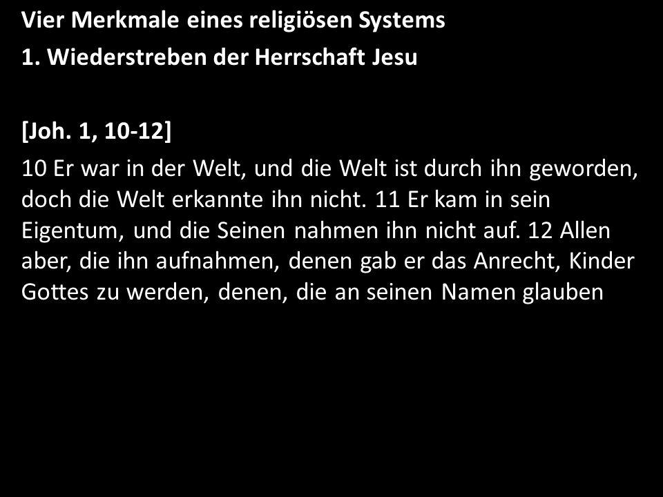 Vier Merkmale eines religiösen Systems 1. Wiederstreben der Herrschaft Jesu [Joh. 1, 10-12] 10 Er war in der Welt, und die Welt ist durch ihn geworden
