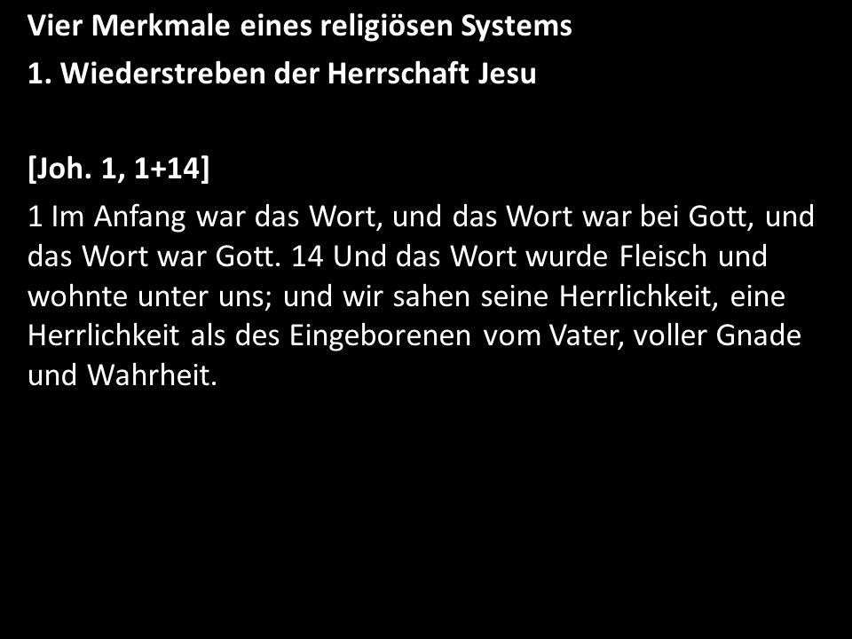 Vier Merkmale eines religiösen Systems 1. Wiederstreben der Herrschaft Jesu [Joh. 1, 1+14] 1 Im Anfang war das Wort, und das Wort war bei Gott, und da