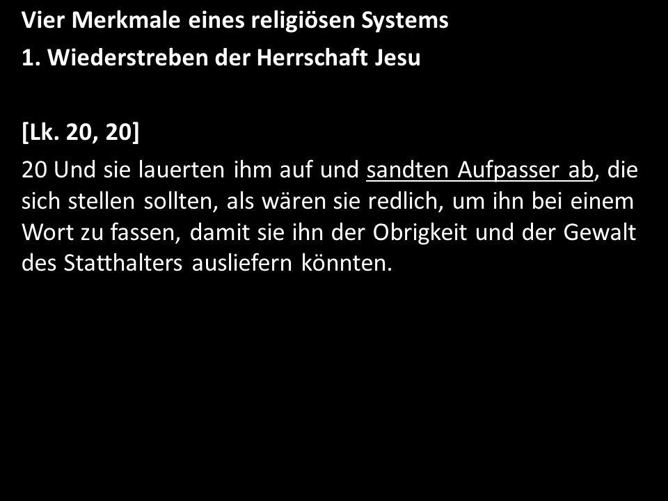 Vier Merkmale eines religiösen Systems 1. Wiederstreben der Herrschaft Jesu [Lk. 20, 20] 20 Und sie lauerten ihm auf und sandten Aufpasser ab, die sic