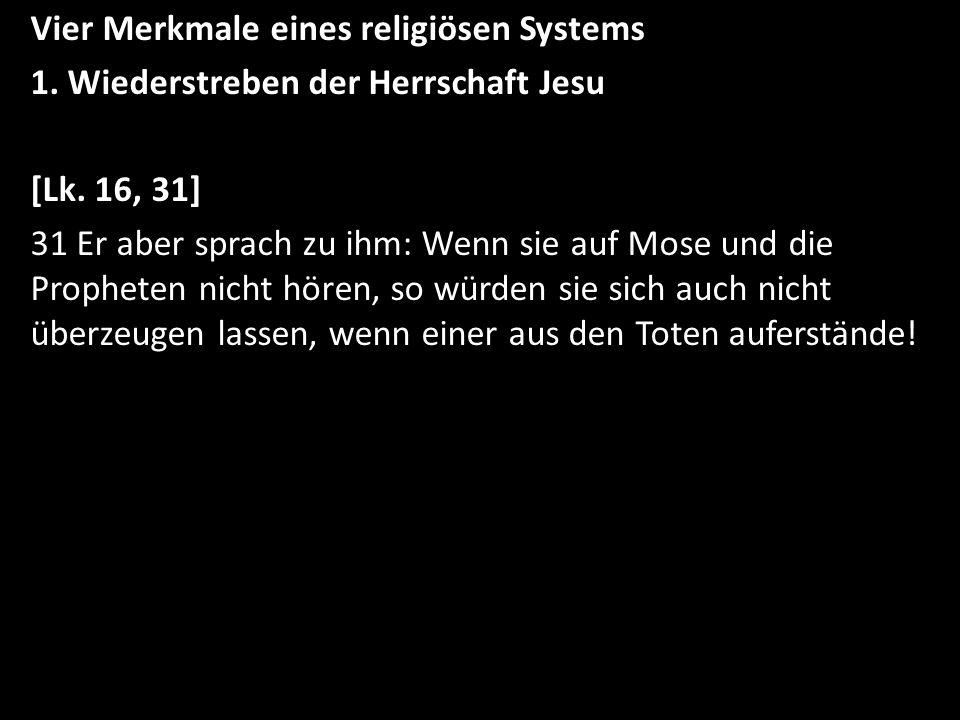 Vier Merkmale eines religiösen Systems 1. Wiederstreben der Herrschaft Jesu [Lk. 16, 31] 31 Er aber sprach zu ihm: Wenn sie auf Mose und die Propheten