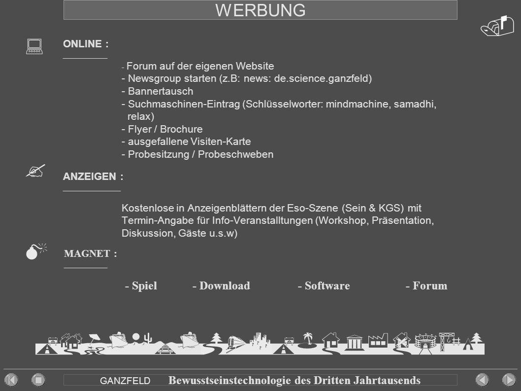 WERBUNG ONLINE : __________ - Forum auf der eigenen Website - Newsgroup starten (z.B: news: de.science.ganzfeld) - Bannertausch - Suchmaschinen-Eintrag (Schlüsselworter: mindmachine, samadhi, relax) - Flyer / Brochure - ausgefallene Visiten-Karte - Probesitzung / Probeschweben ANZEIGEN : _____________ Kostenlose in Anzeigenblättern der Eso-Szene (Sein & KGS) mit Termin-Angabe für Info-Veranstalltungen (Workshop, Präsentation, Diskussion, Gäste u.s.w) GANZFELD Bewusstseinstechnologie des Dritten Jahrtausends  MAGNET : ___________ - Spiel - Download - Software - Forum    
