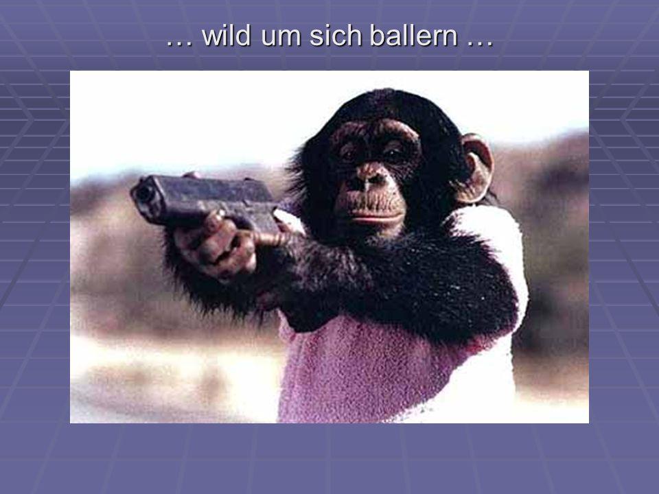 … wild um sich ballern …