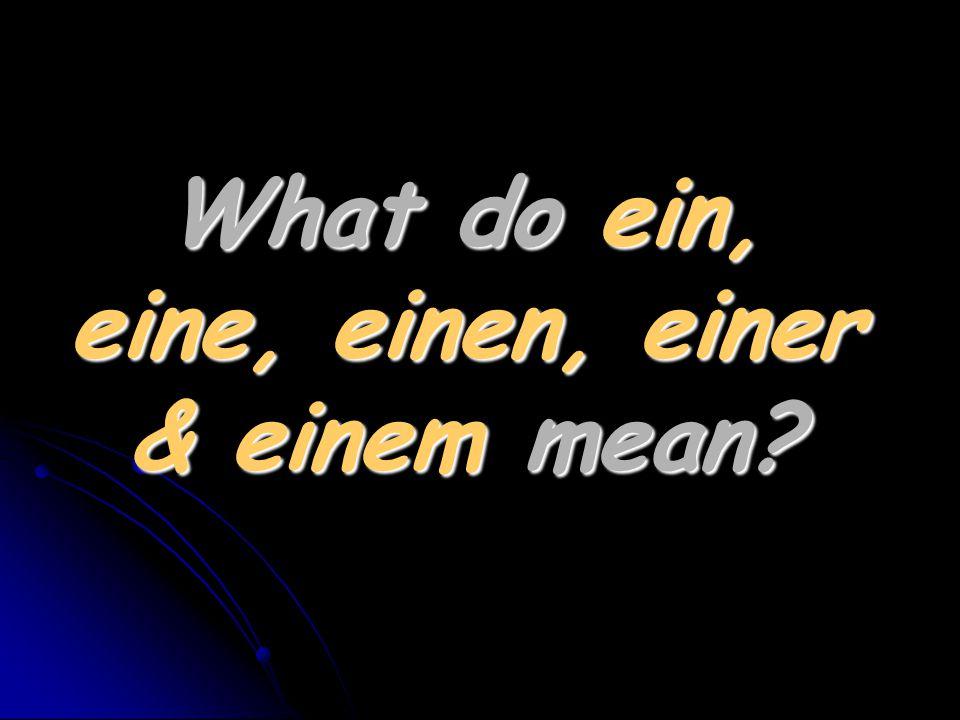 What do ein, eine, einen, einer & einem mean?