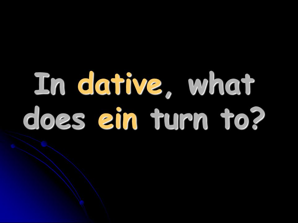 In dative, what does ein turn to?