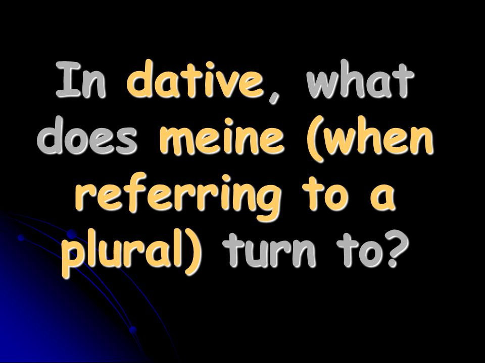 In dative, what does meine (when referring to a plural) turn to?