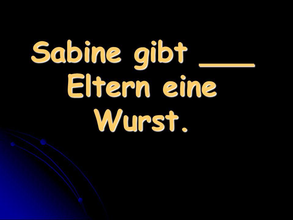 Sabine gibt ___ Eltern eine Wurst.