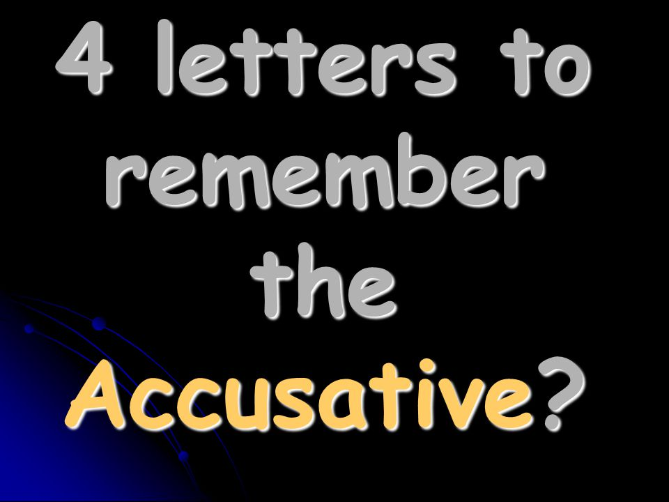 4 letters to remember the Accusative?