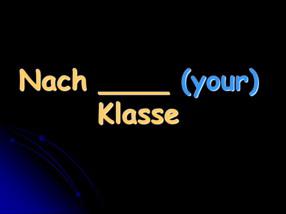 Nach ____ (your) Klasse