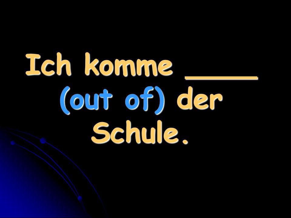 Ich komme ____ (out of) der Schule.