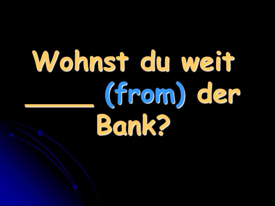 Wohnst du weit ____ (from) der Bank?