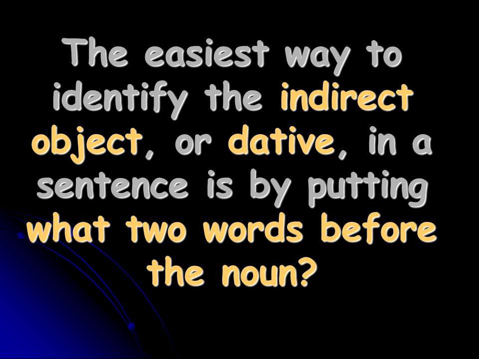 The easiest way to identify the indirect object, or dative, in a sentence is by putting what two words before the noun?