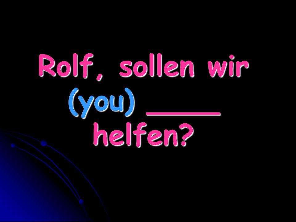 Rolf, sollen wir (you) ____ helfen?