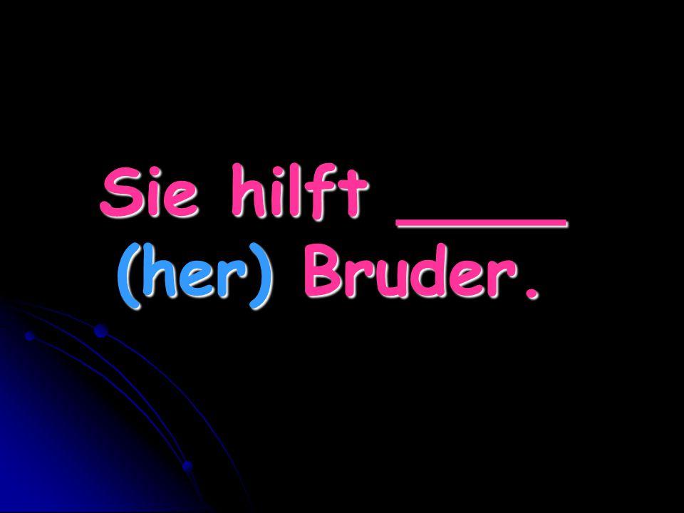 Sie hilft ____ (her) Bruder.
