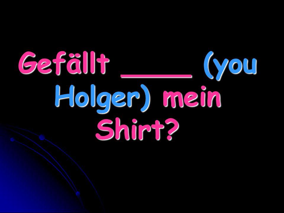 Gefällt ____ (you Holger) mein Shirt?