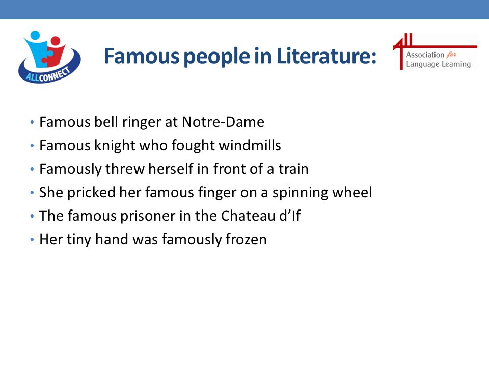Famous people in Literature: Famous bell ringer at Notre-Dame Famous knight who fought windmills Famously threw herself in front of a train She pricked her famous finger on a spinning wheel The famous prisoner in the Chateau d'If Her tiny hand was famously frozen