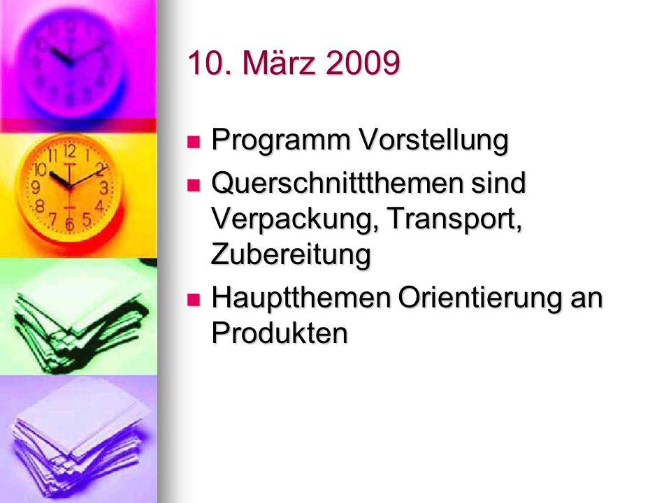10. März 2009 Programm Vorstellung Programm Vorstellung Querschnittthemen sind Verpackung, Transport, Zubereitung Querschnittthemen sind Verpackung, T
