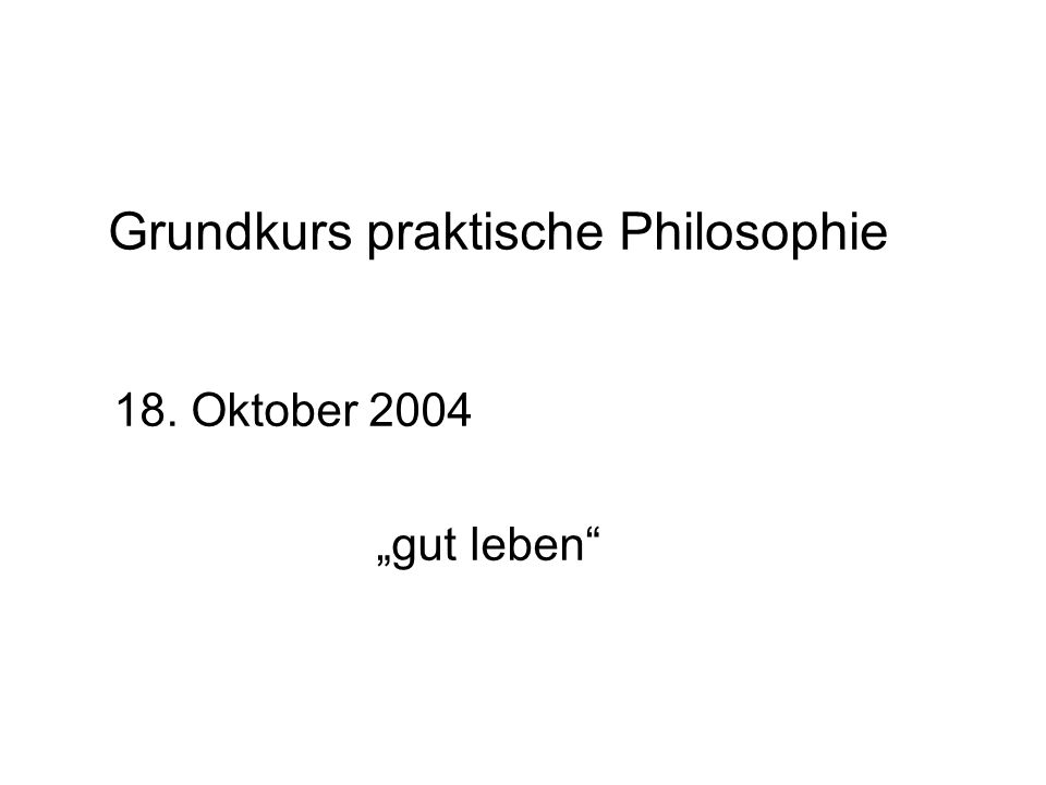 Erinnerung Dies ist ein Überblickskurs über die verschiedenen Gebiete der praktischen Philosophie.