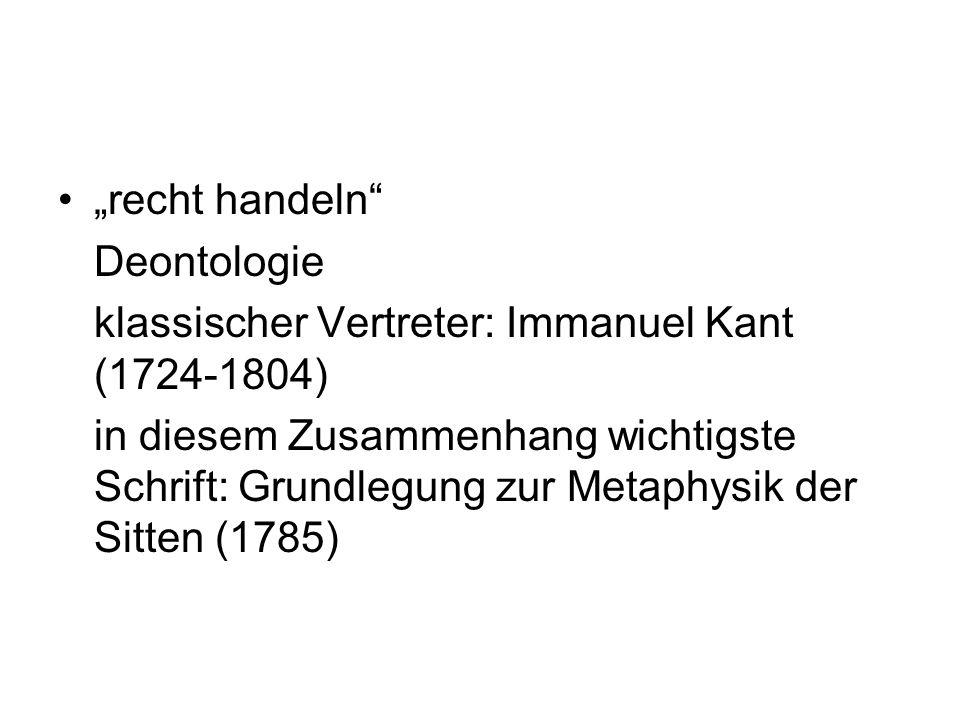 """""""recht handeln"""" Deontologie klassischer Vertreter: Immanuel Kant (1724-1804) in diesem Zusammenhang wichtigste Schrift: Grundlegung zur Metaphysik der"""