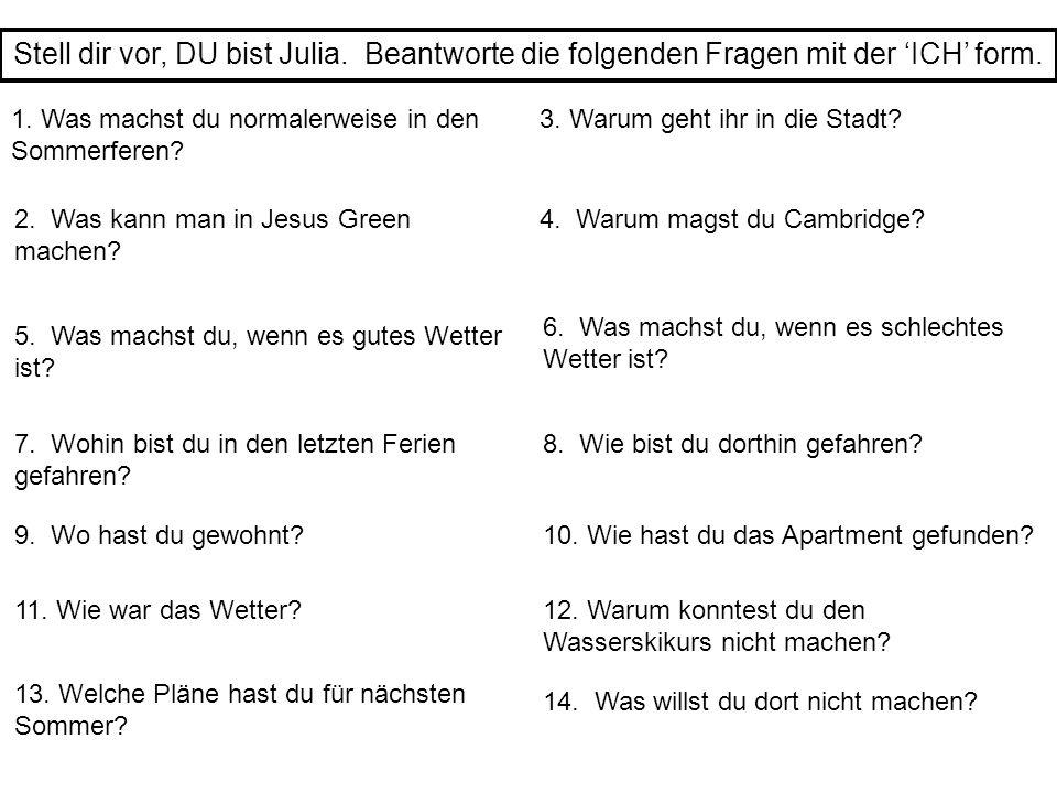 Stell dir vor, DU bist Julia. Beantworte die folgenden Fragen mit der 'ICH' form. 1. Was machst du normalerweise in den Sommerferen? 3. Warum geht ihr