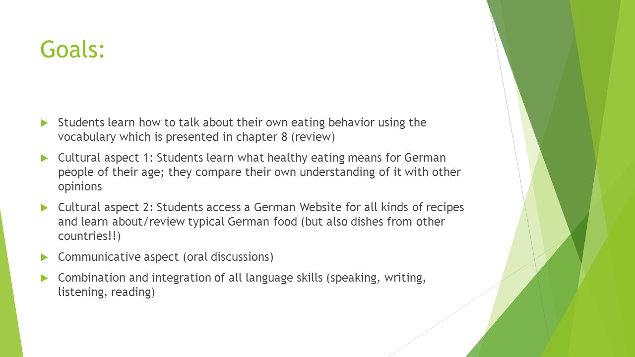 Goals:  Students learn how to talk about their own eating behavior using the vocabulary which is presented in chapter 8 (review)  Cultural aspect 1: