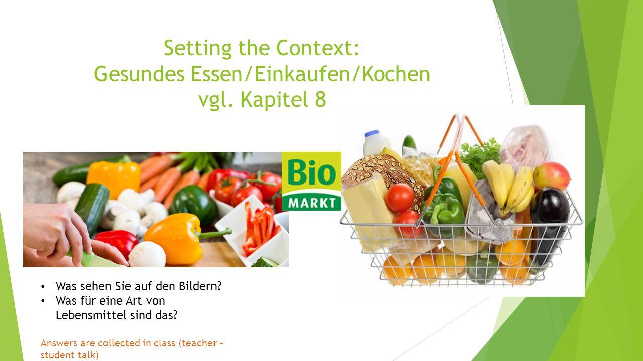 Setting the Context: Gesundes Essen/Einkaufen/Kochen vgl. Kapitel 8 Was sehen Sie auf den Bildern? Was für eine Art von Lebensmittel sind das? Answers