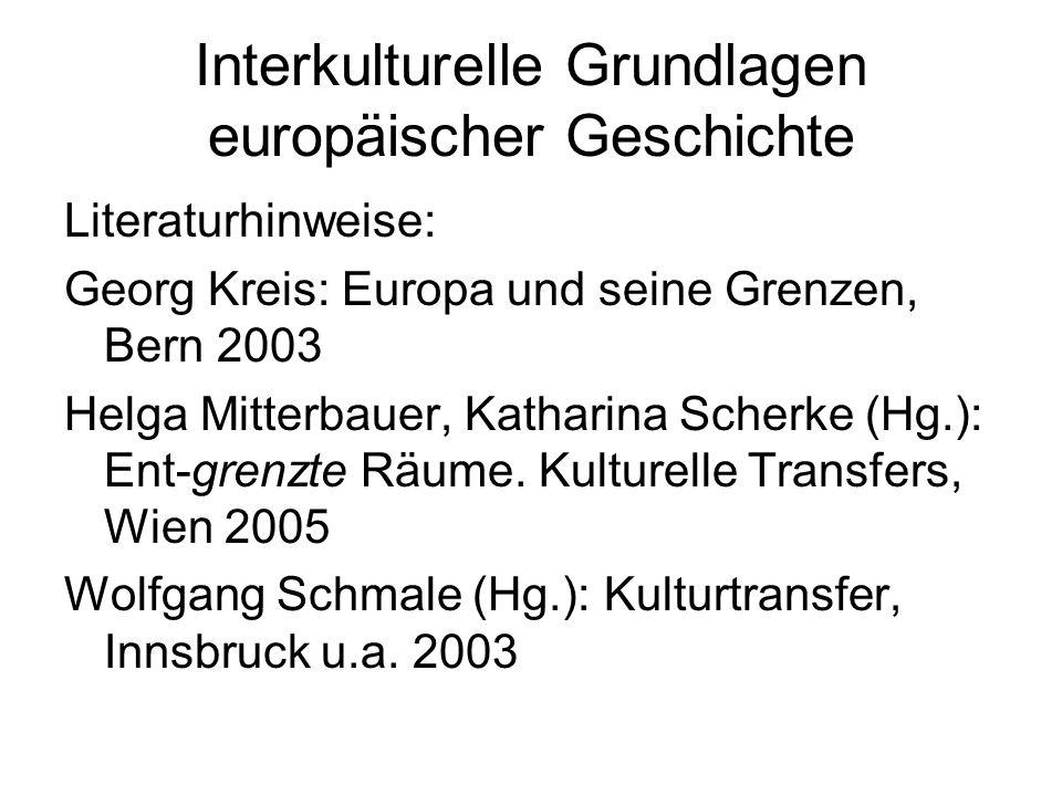 Interkulturelle Grundlagen europäischer Geschichte Literaturhinweise: Georg Kreis: Europa und seine Grenzen, Bern 2003 Helga Mitterbauer, Katharina Scherke (Hg.): Ent-grenzte Räume.