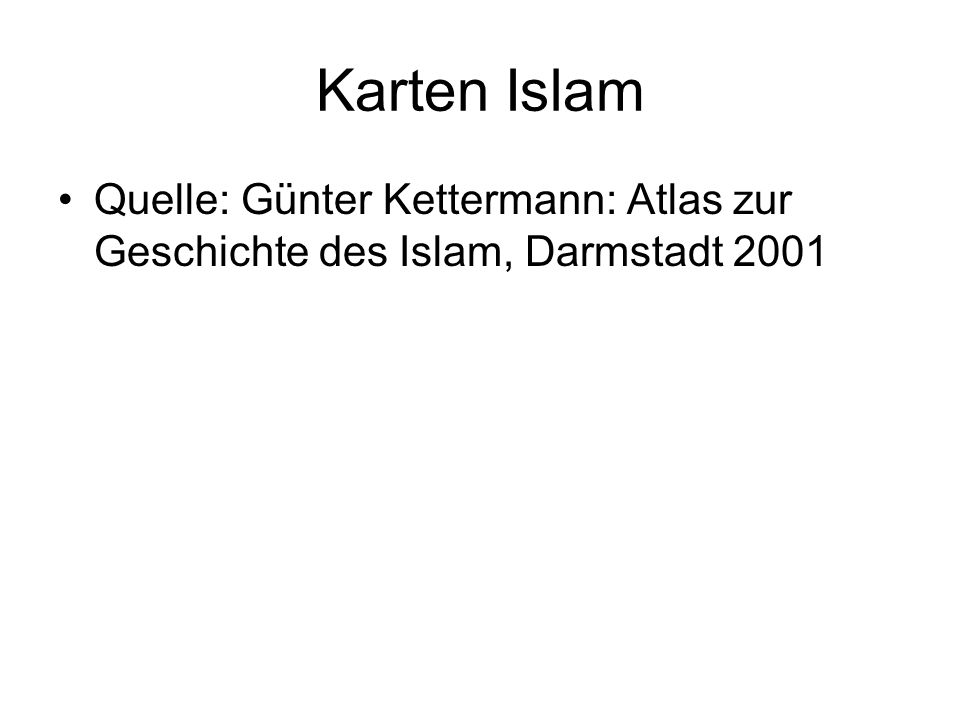 Karten Islam Quelle: Günter Kettermann: Atlas zur Geschichte des Islam, Darmstadt 2001