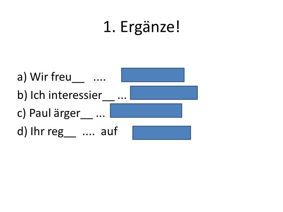 1. Ergänze! a) Wir freu__.... b) Ich interessier__... c) Paul ärger__... d) Ihr reg__.... auf