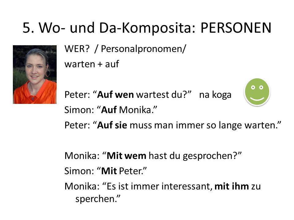 """5. Wo- und Da-Komposita: PERSONEN WER? / Personalpronomen/ warten + auf Peter: """"Auf wen wartest du?"""" na koga Simon: """"Auf Monika."""" Peter: """"Auf sie muss"""