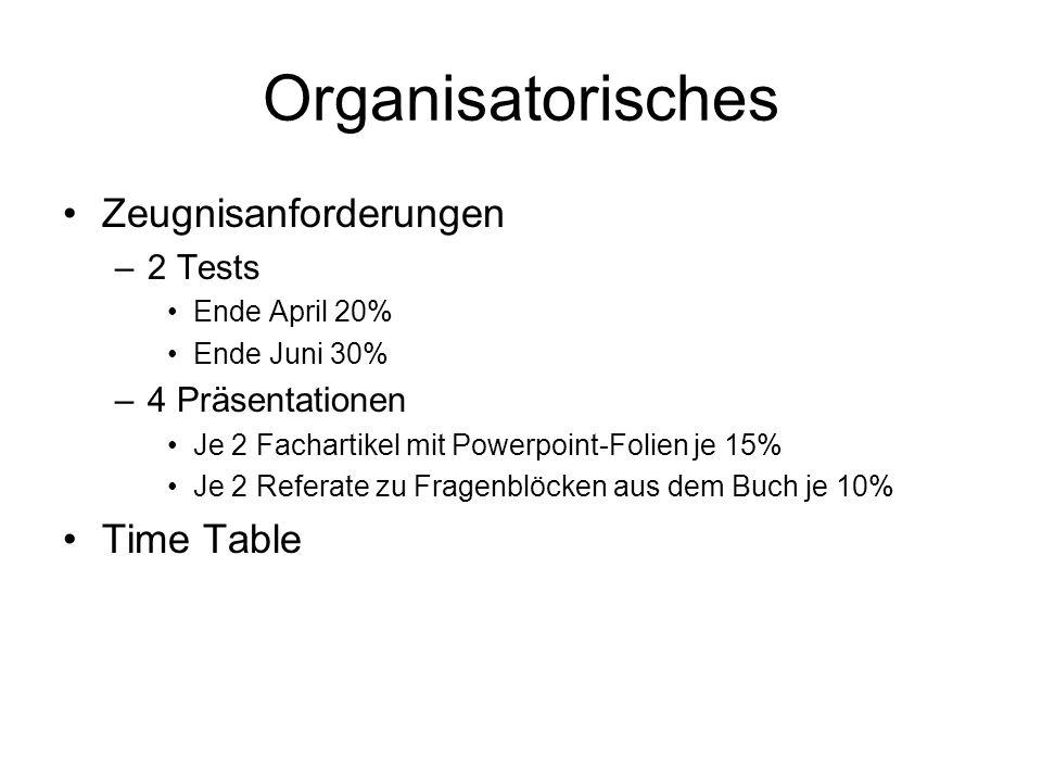 Organisatorisches Zeugnisanforderungen –2 Tests Ende April 20% Ende Juni 30% –4 Präsentationen Je 2 Fachartikel mit Powerpoint-Folien je 15% Je 2 Referate zu Fragenblöcken aus dem Buch je 10% Time Table